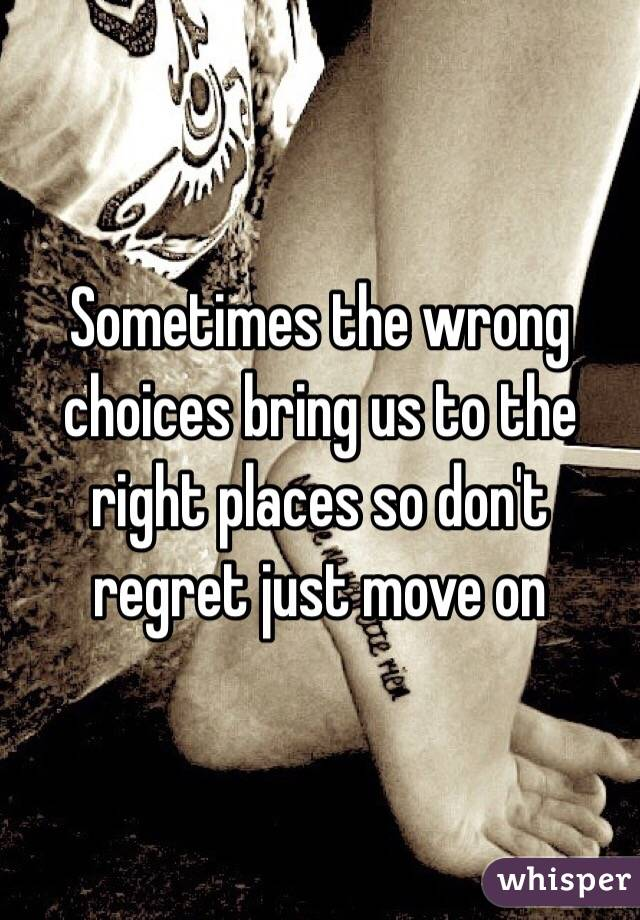 Sometimes the wrong choices bring us to the right places so don't regret just move on