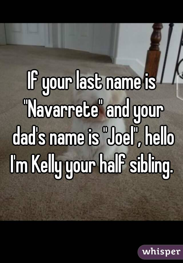 "If your last name is ""Navarrete"" and your dad's name is ""Joel"", hello I'm Kelly your half sibling."