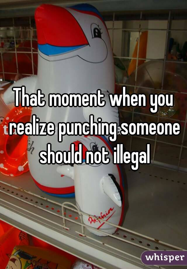 That moment when you realize punching someone should not illegal