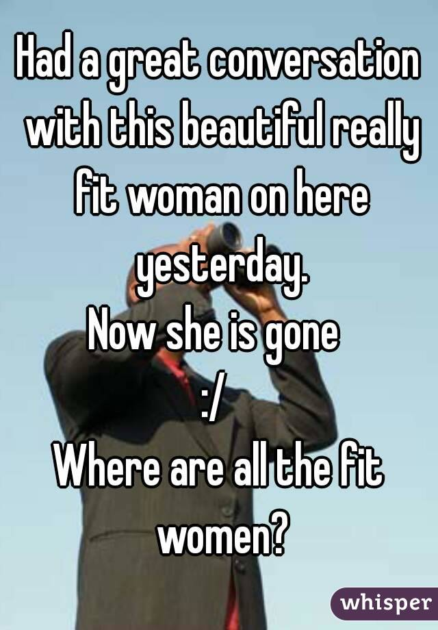 Had a great conversation with this beautiful really fit woman on here yesterday. Now she is gone  :/  Where are all the fit women?