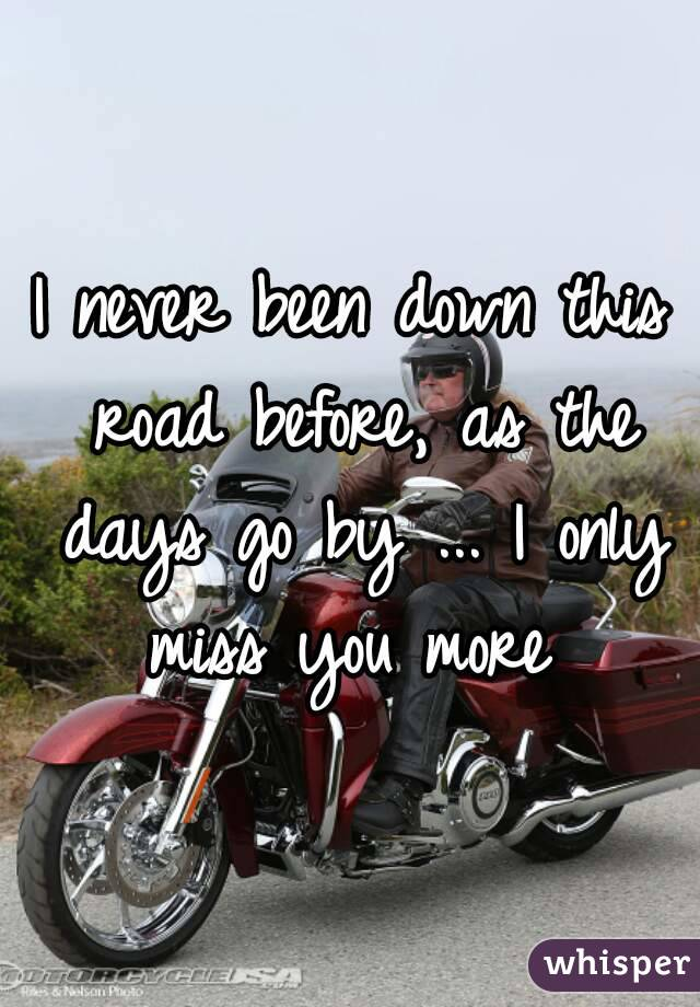 I never been down this road before, as the days go by ... I only miss you more