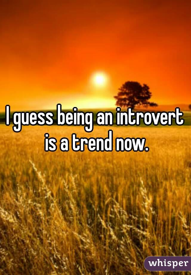 I guess being an introvert is a trend now.