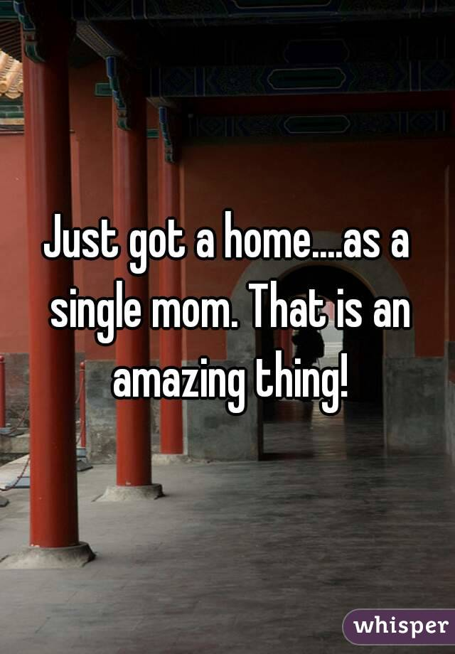 Just got a home....as a single mom. That is an amazing thing!