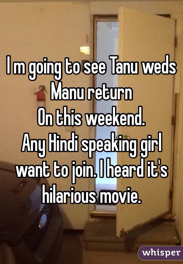 I m going to see Tanu weds Manu return  On this weekend. Any Hindi speaking girl want to join. I heard it's hilarious movie.