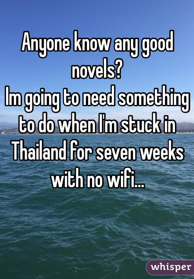 Anyone know any good novels?  Im going to need something to do when I'm stuck in Thailand for seven weeks with no wifi...