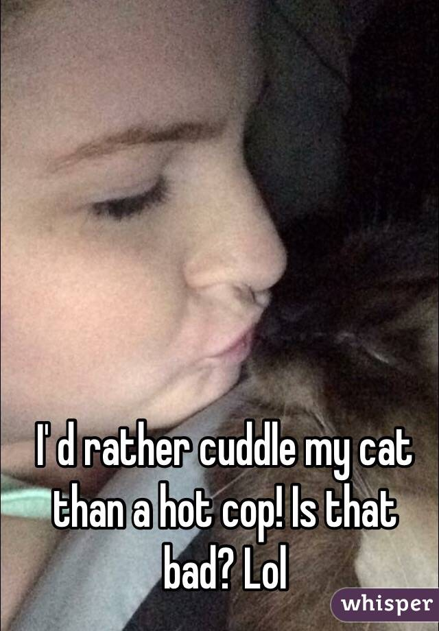 I' d rather cuddle my cat than a hot cop! Is that bad? Lol