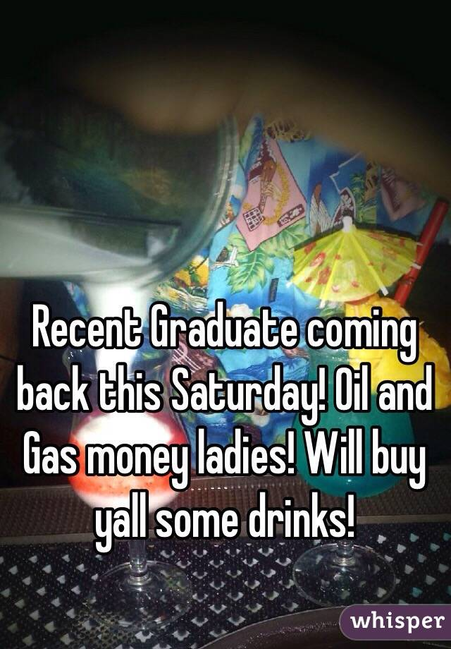 Recent Graduate coming back this Saturday! Oil and Gas money ladies! Will buy yall some drinks!