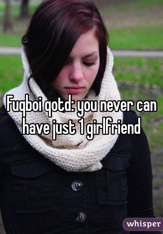 Fuqboi qotd: you never can have just 1 girlfriend