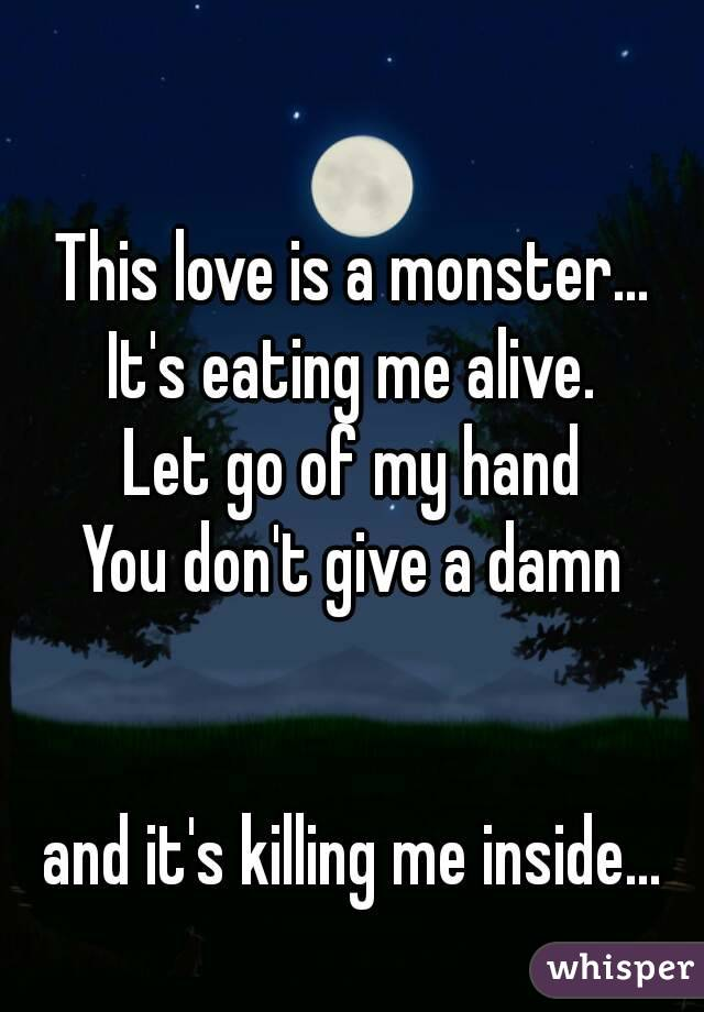 This love is a monster... It's eating me alive. Let go of my hand  You don't give a damn    and it's killing me inside...