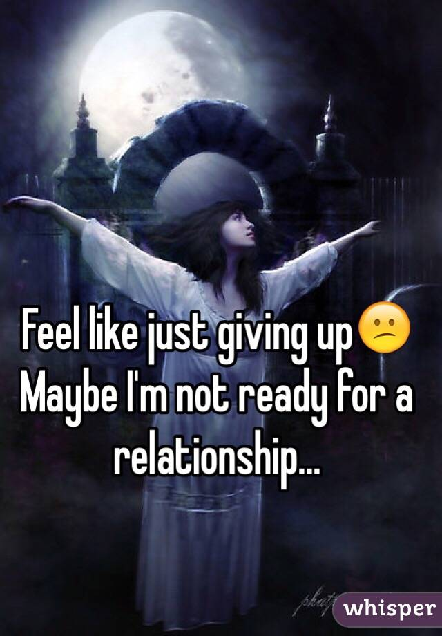 Feel like just giving up😕 Maybe I'm not ready for a relationship...