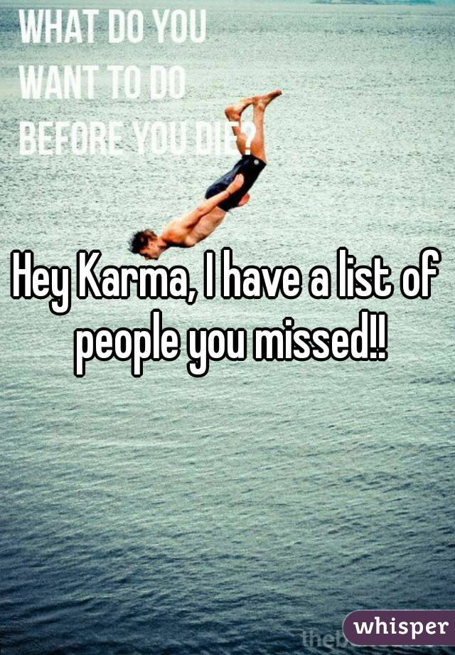 Hey Karma, I have a list of people you missed!!