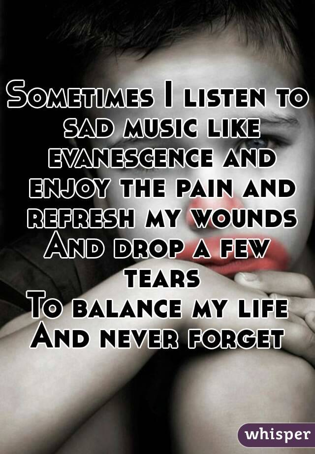 Sometimes I listen to sad music like evanescence and enjoy the pain and refresh my wounds And drop a few tears To balance my life And never forget