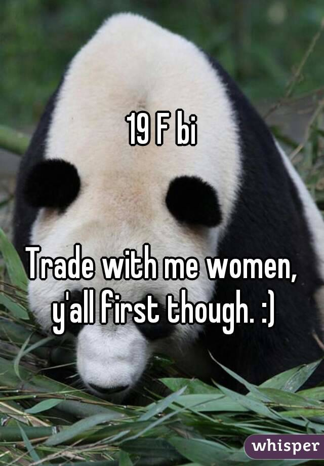 19 F bi   Trade with me women, y'all first though. :)
