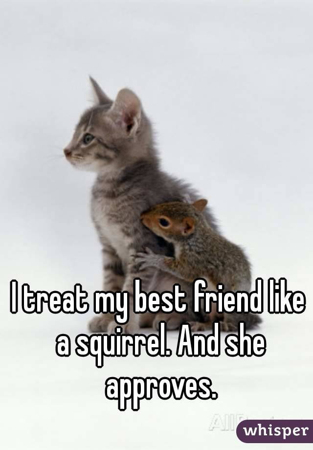 I treat my best friend like a squirrel. And she approves.
