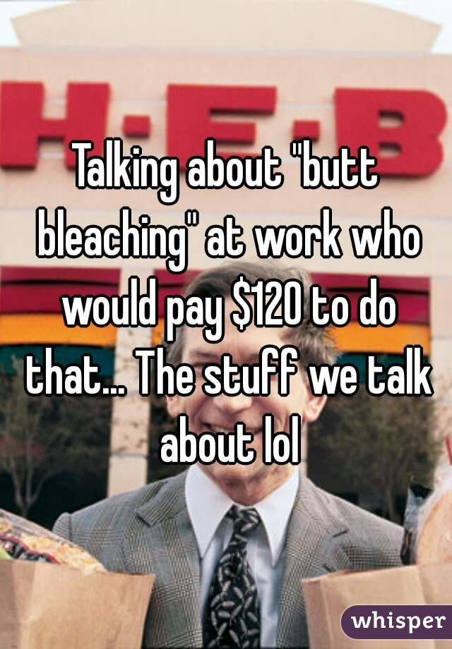 "Talking about ""butt bleaching"" at work who would pay $120 to do that... The stuff we talk about lol"