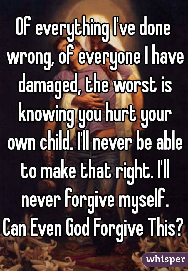 Of everything I've done wrong, of everyone I have damaged, the worst is knowing you hurt your own child. I'll never be able to make that right. I'll never forgive myself. Can Even God Forgive This?