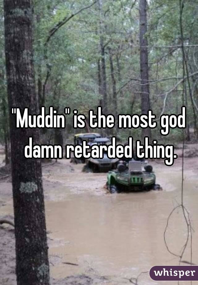 """""""Muddin"""" is the most god damn retarded thing."""