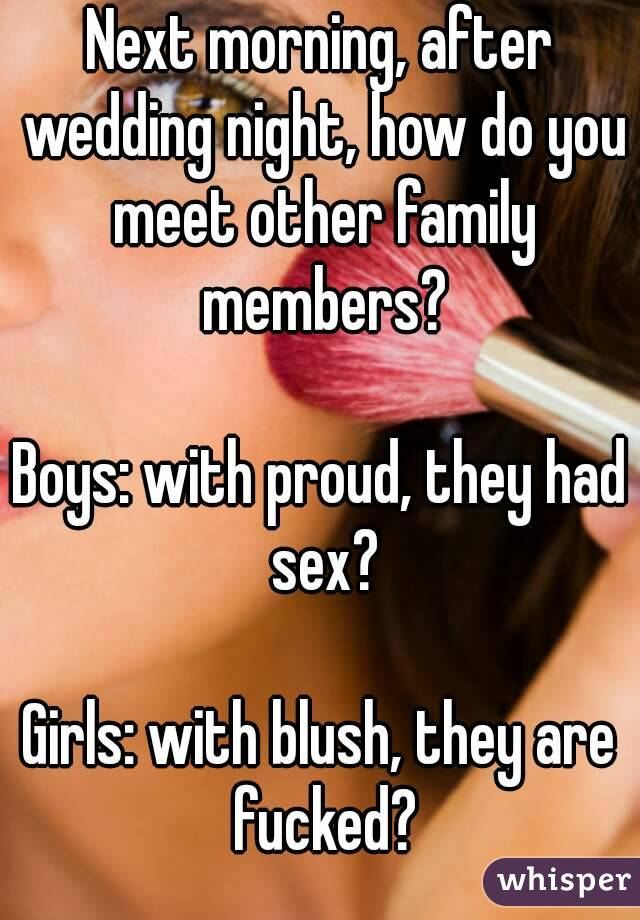 Next morning, after wedding night, how do you meet other family members?  Boys: with proud, they had sex?  Girls: with blush, they are fucked?