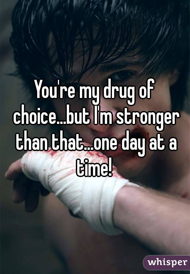 You're my drug of choice...but I'm stronger than that...one day at a time!