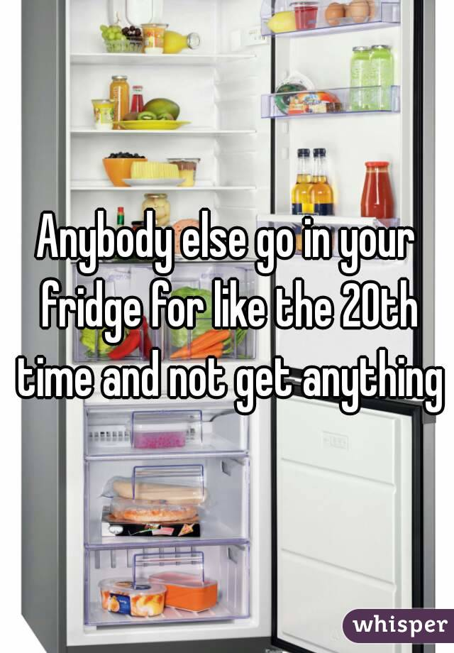 Anybody else go in your fridge for like the 20th time and not get anything