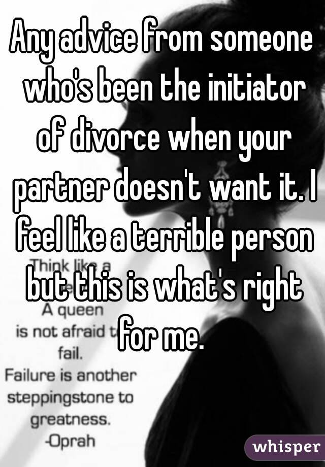 Any advice from someone who's been the initiator of divorce when your partner doesn't want it. I feel like a terrible person but this is what's right for me.