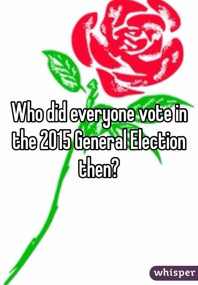 Who did everyone vote in the 2015 General Election then?
