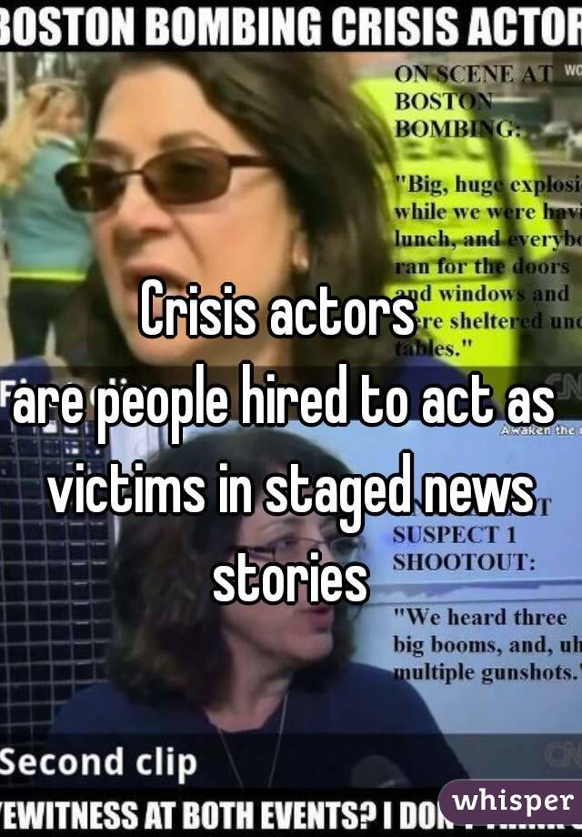 Crisis actors  are people hired to act as victims in staged news stories