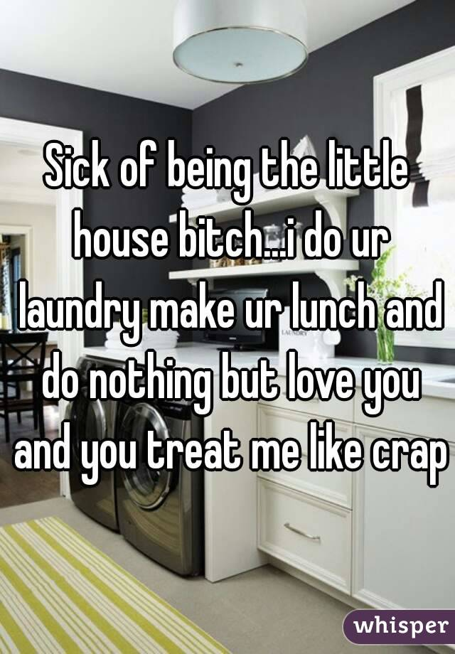Sick of being the little house bitch...i do ur laundry make ur lunch and do nothing but love you and you treat me like crap