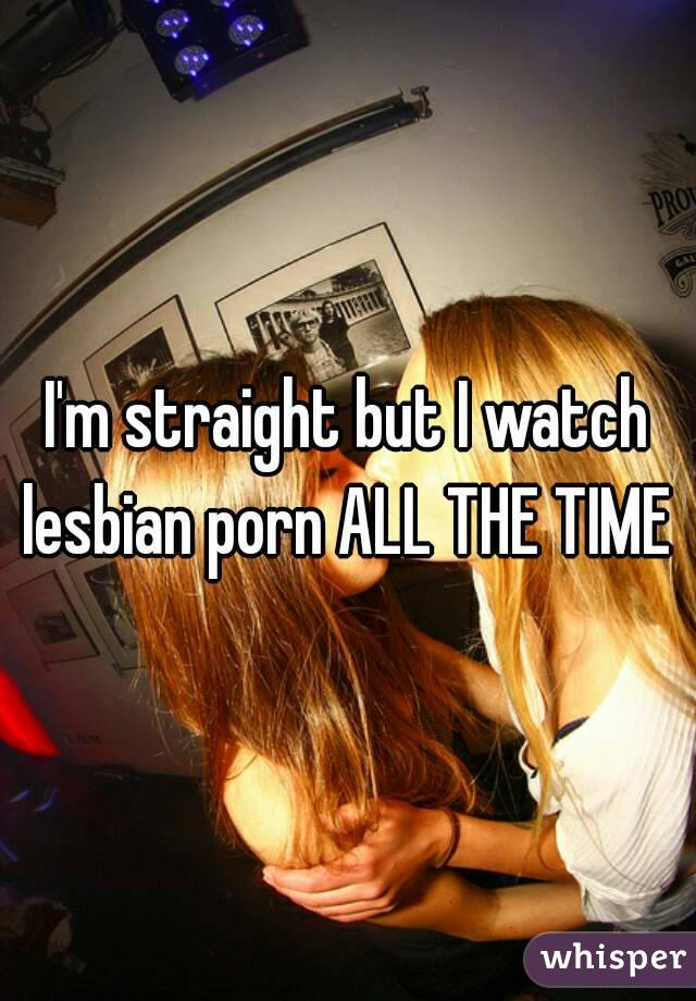 I'm straight but I watch lesbian porn ALL THE TIME