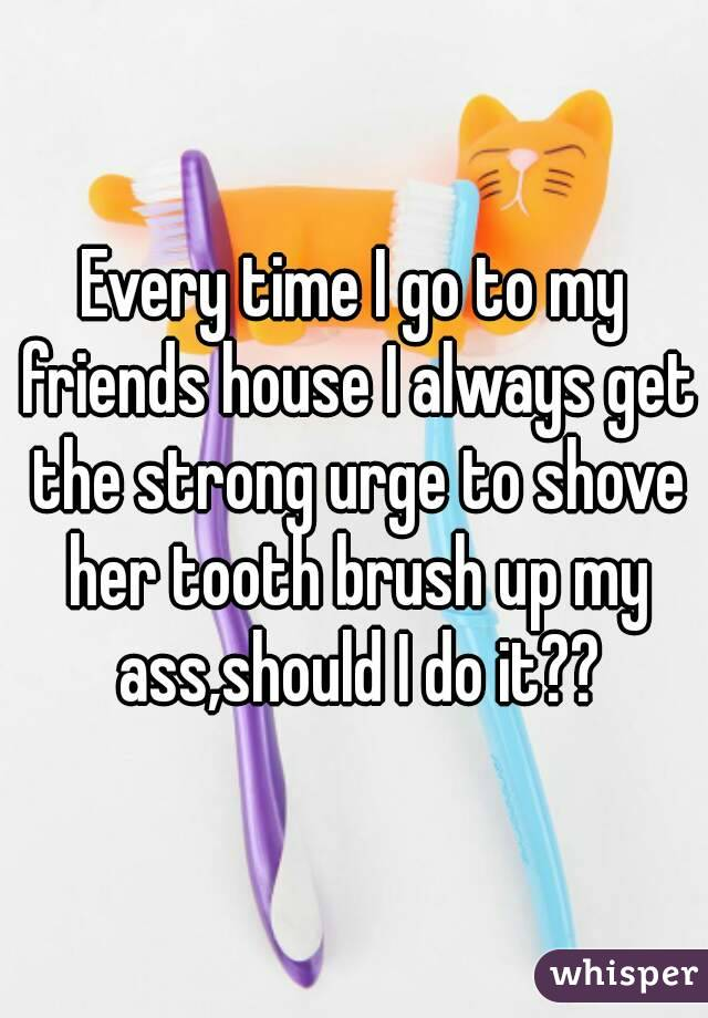 Every time I go to my friends house I always get the strong urge to shove her tooth brush up my ass,should I do it??