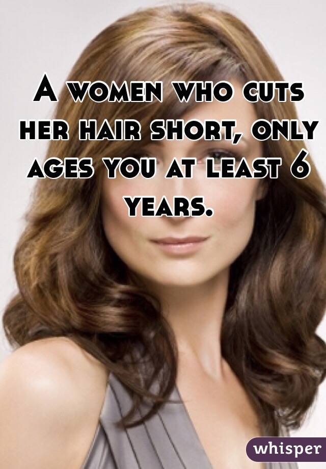 A women who cuts her hair short, only ages you at least 6 years.