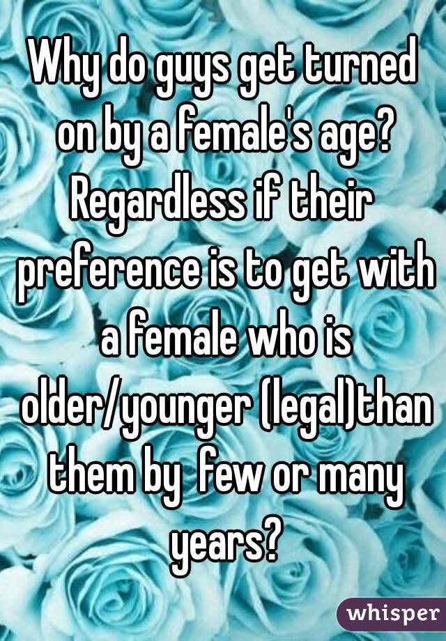 Why do guys get turned on by a female's age? Regardless if their preference is to get with a female who is older/younger (legal)than them by  few or many years?