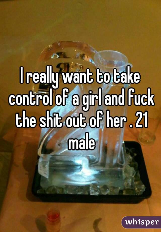 I really want to take control of a girl and fuck the shit out of her . 21 male