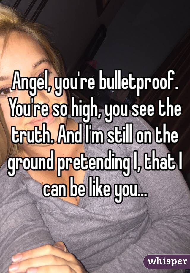 Angel, you're bulletproof. You're so high, you see the truth. And I'm still on the ground pretending I, that I can be like you...