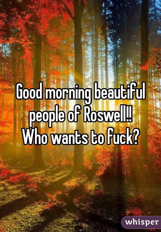 Good morning beautiful people of Roswell!! Who wants to fuck?