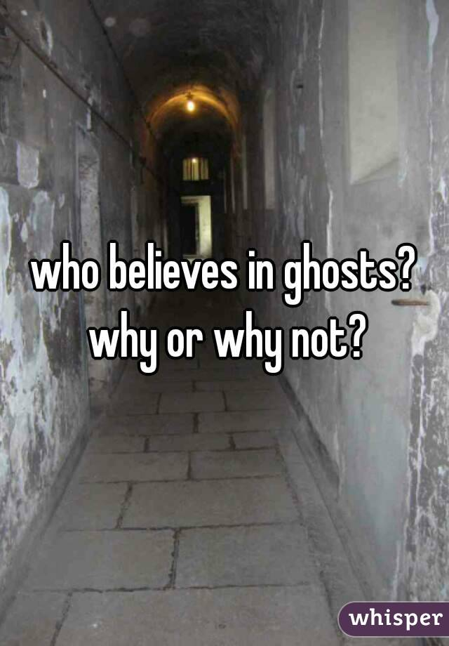 who believes in ghosts? why or why not?