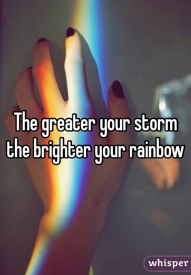 The greater your storm the brighter your rainbow