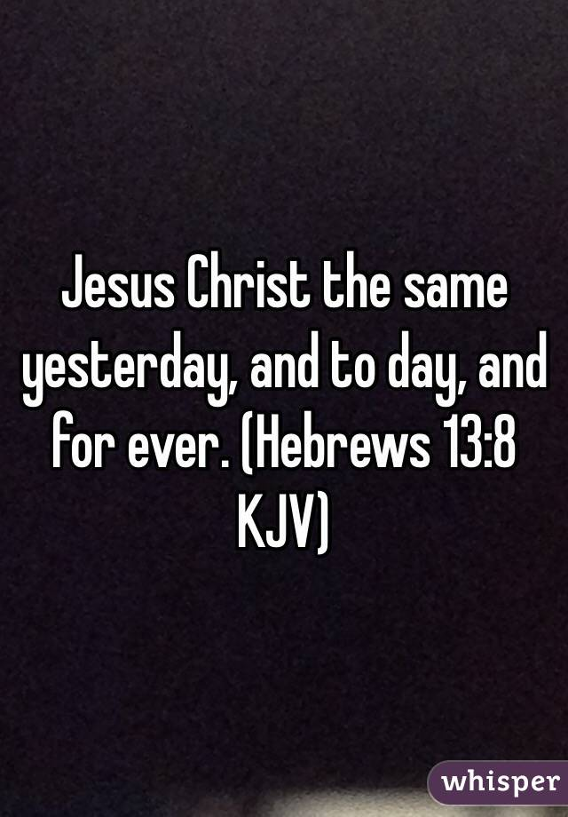 Jesus Christ the same yesterday, and to day, and for ever. (‭Hebrews‬ ‭13‬:‭8‬ KJV)