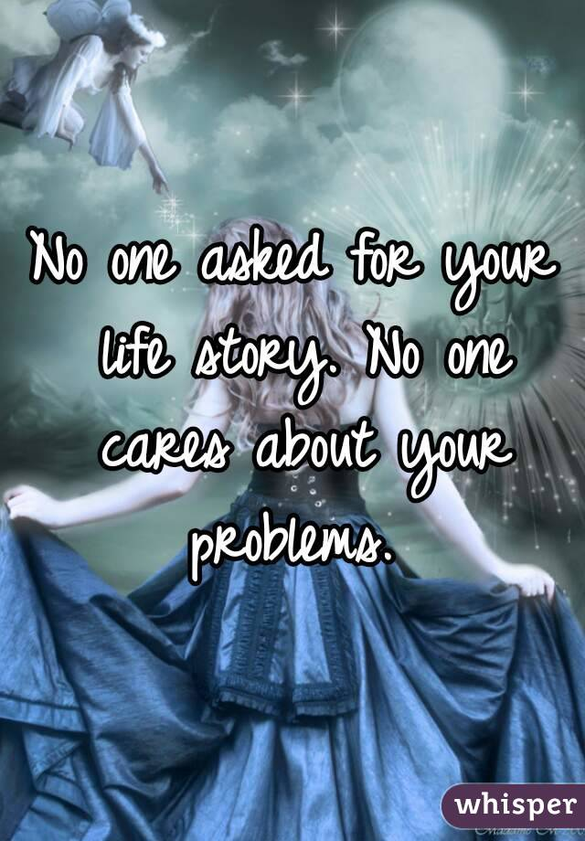 No one asked for your life story. No one cares about your problems.