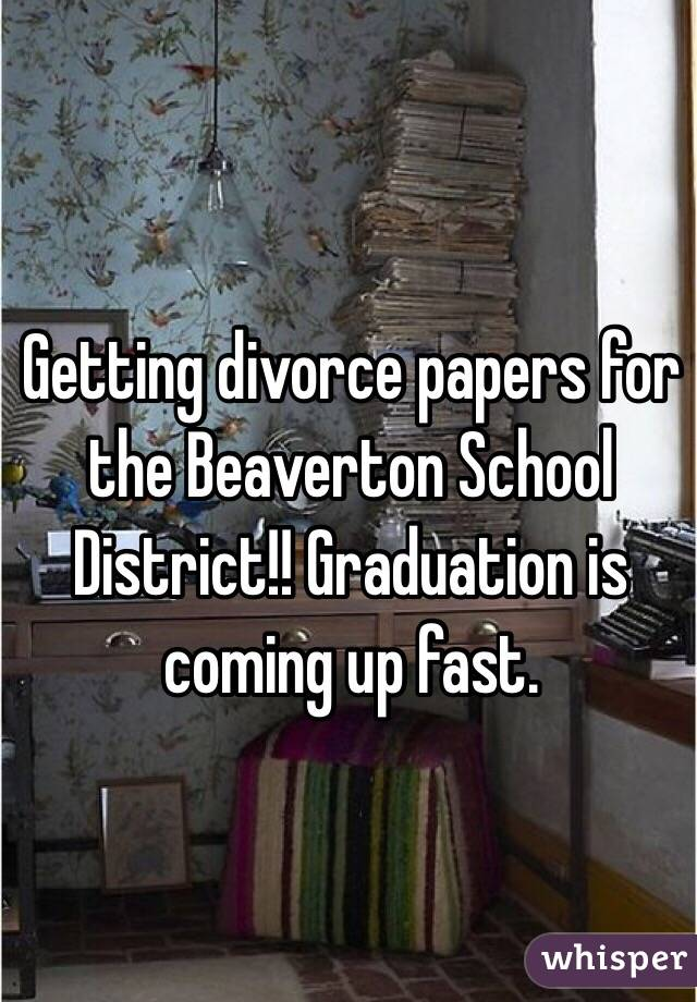 Getting divorce papers for the Beaverton School District!! Graduation is coming up fast.