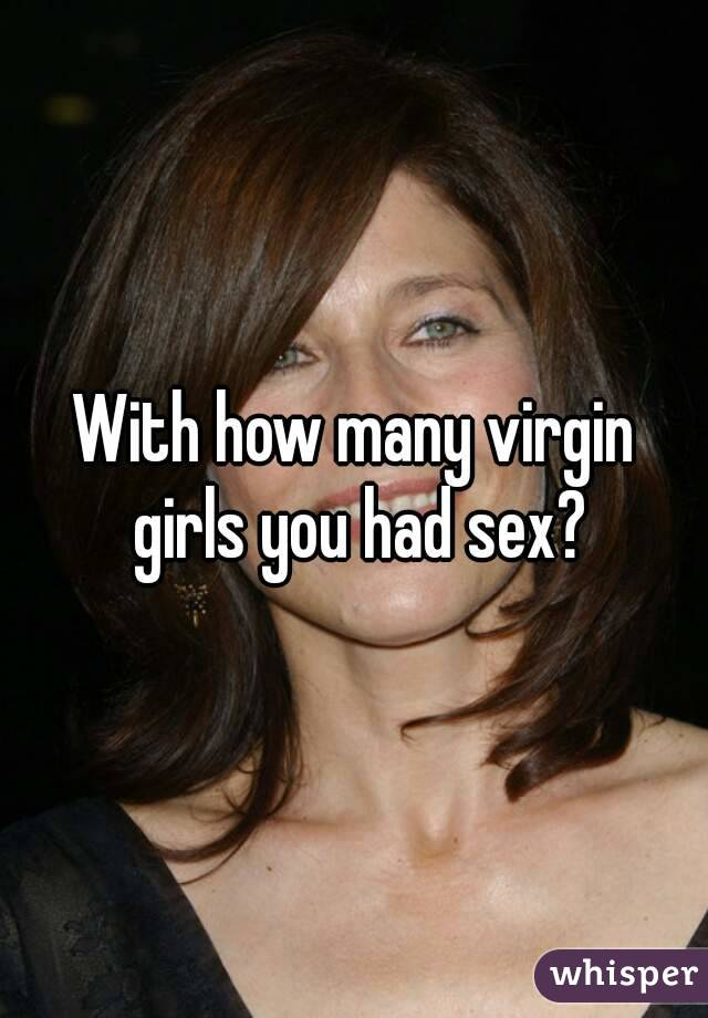With how many virgin girls you had sex?