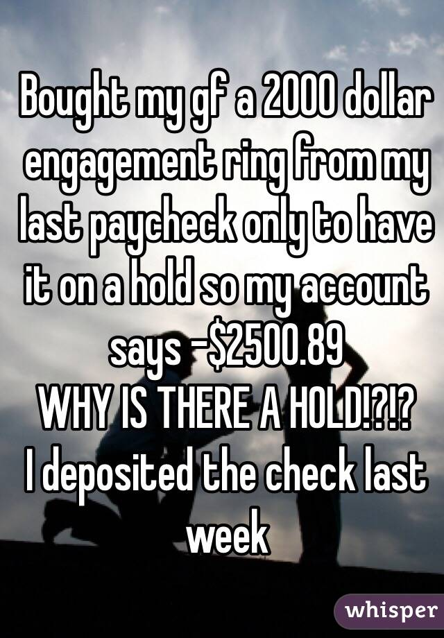 Bought my gf a 2000 dollar engagement ring from my last paycheck only to have it on a hold so my account says -$2500.89  WHY IS THERE A HOLD!?!? I deposited the check last week