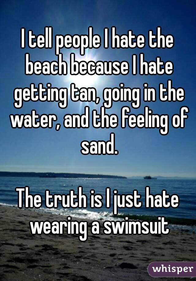 I tell people I hate the beach because I hate getting tan, going in the water, and the feeling of sand.  The truth is I just hate wearing a swimsuit