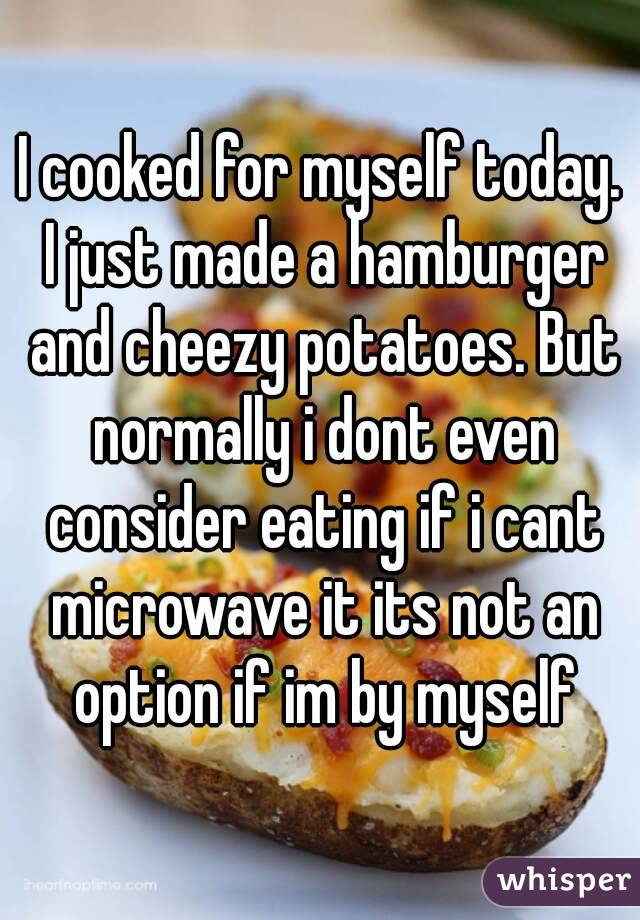 I cooked for myself today. I just made a hamburger and cheezy potatoes. But normally i dont even consider eating if i cant microwave it its not an option if im by myself