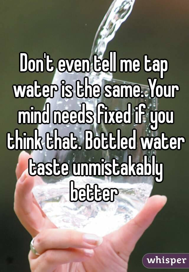 Don't even tell me tap water is the same. Your mind needs fixed if you think that. Bottled water taste unmistakably better