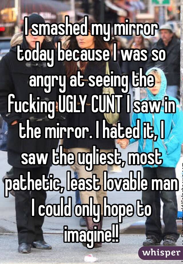 I smashed my mirror today because I was so angry at seeing the fucking UGLY CUNT I saw in the mirror. I hated it, I saw the ugliest, most pathetic, least lovable man I could only hope to imagine!!