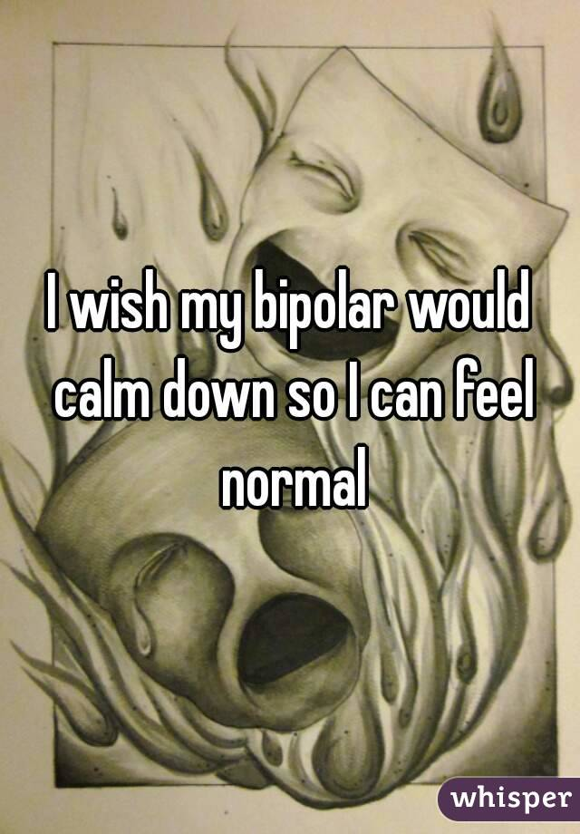 I wish my bipolar would calm down so I can feel normal