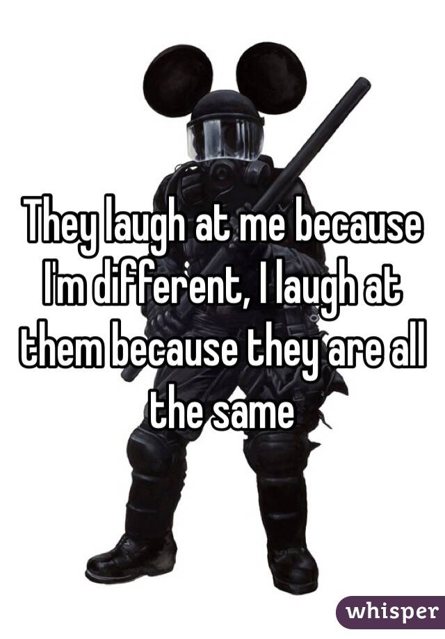 They laugh at me because I'm different, I laugh at them because they are all the same