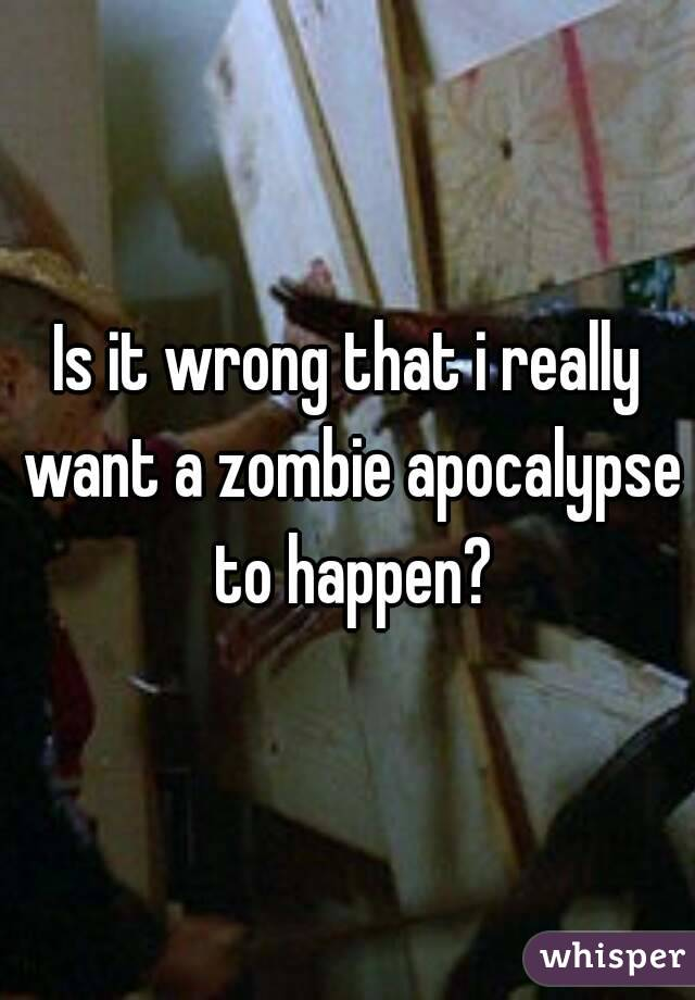 Is it wrong that i really want a zombie apocalypse to happen?