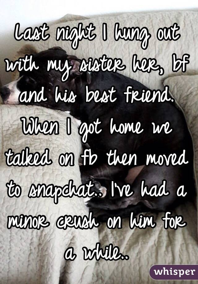 Last night I hung out with my sister her, bf and his best friend. When I got home we talked on fb then moved to snapchat.. I've had a minor crush on him for a while..